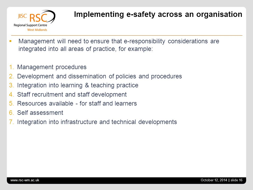 www.rsc-wm.ac.uk October 12, 2014 | slide 16 Implementing e-safety across an organisation  Management will need to ensure that e-responsibility considerations are integrated into all areas of practice, for example: 1.
