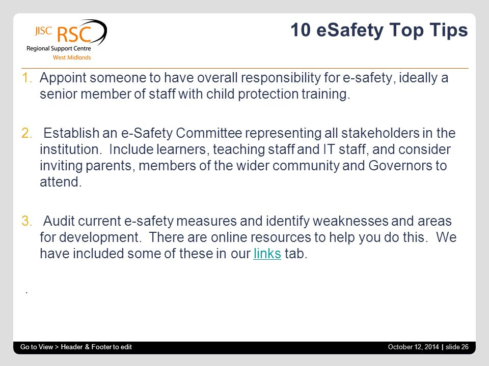 10 eSafety Top Tips 1.Appoint someone to have overall responsibility for e-safety, ideally a senior member of staff with child protection training.