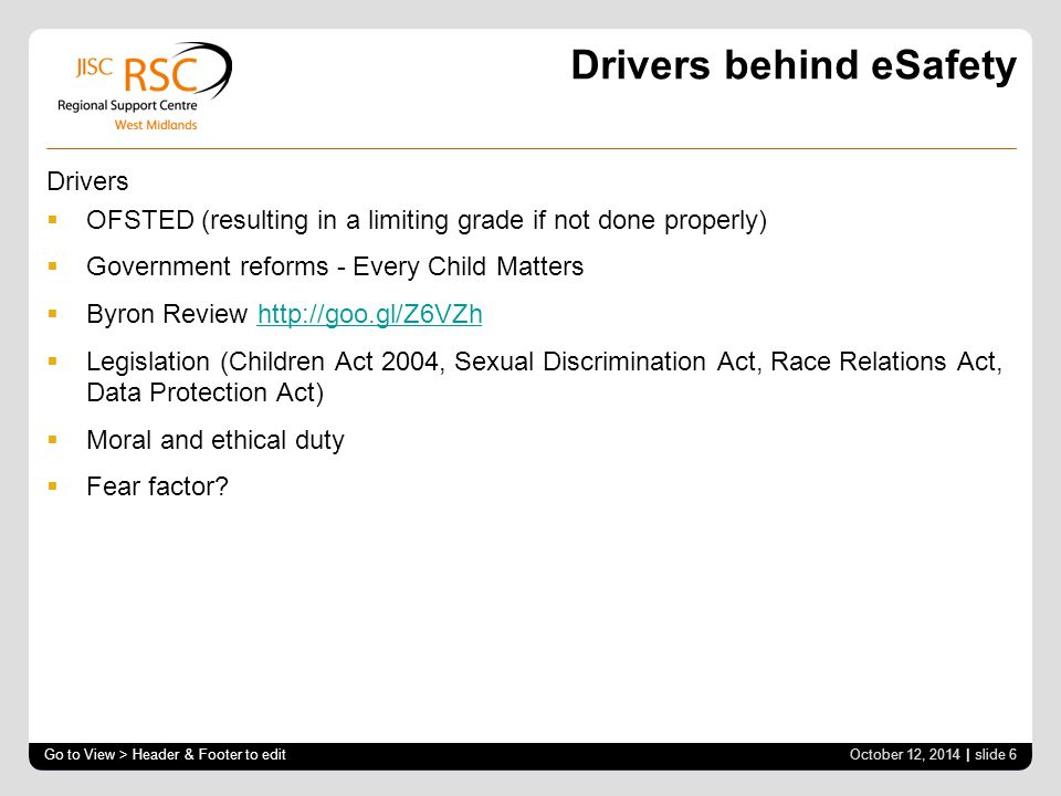 Drivers behind eSafety Drivers  OFSTED (resulting in a limiting grade if not done properly)  Government reforms - Every Child Matters  Byron Review http://goo.gl/Z6VZhhttp://goo.gl/Z6VZh  Legislation (Children Act 2004, Sexual Discrimination Act, Race Relations Act, Data Protection Act)  Moral and ethical duty  Fear factor.
