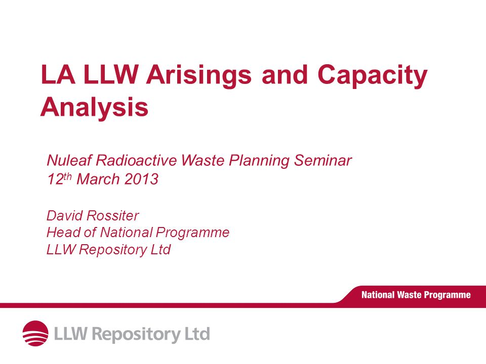 LA LLW Arisings and Capacity Analysis Nuleaf Radioactive Waste Planning Seminar 12 th March 2013 David Rossiter Head of National Programme LLW Repository Ltd
