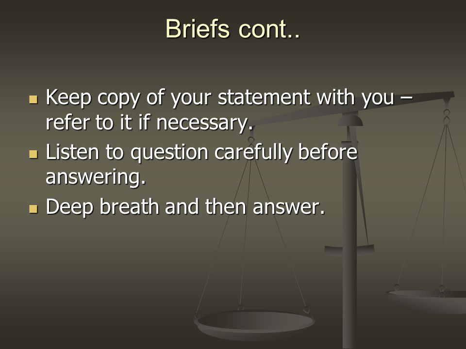 Briefs cont.. Keep copy of your statement with you – refer to it if necessary.