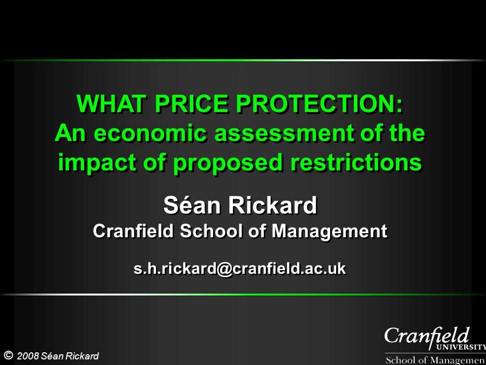 © 2008 Séan Rickard WHAT PRICE PROTECTION: An economic assessment of the impact of proposed restrictions WHAT PRICE PROTECTION: An economic assessment of the impact of proposed restrictions Séan Rickard Cranfield School of Management s.h.rickard@cranfield.ac.uk Séan Rickard Cranfield School of Management s.h.rickard@cranfield.ac.uk