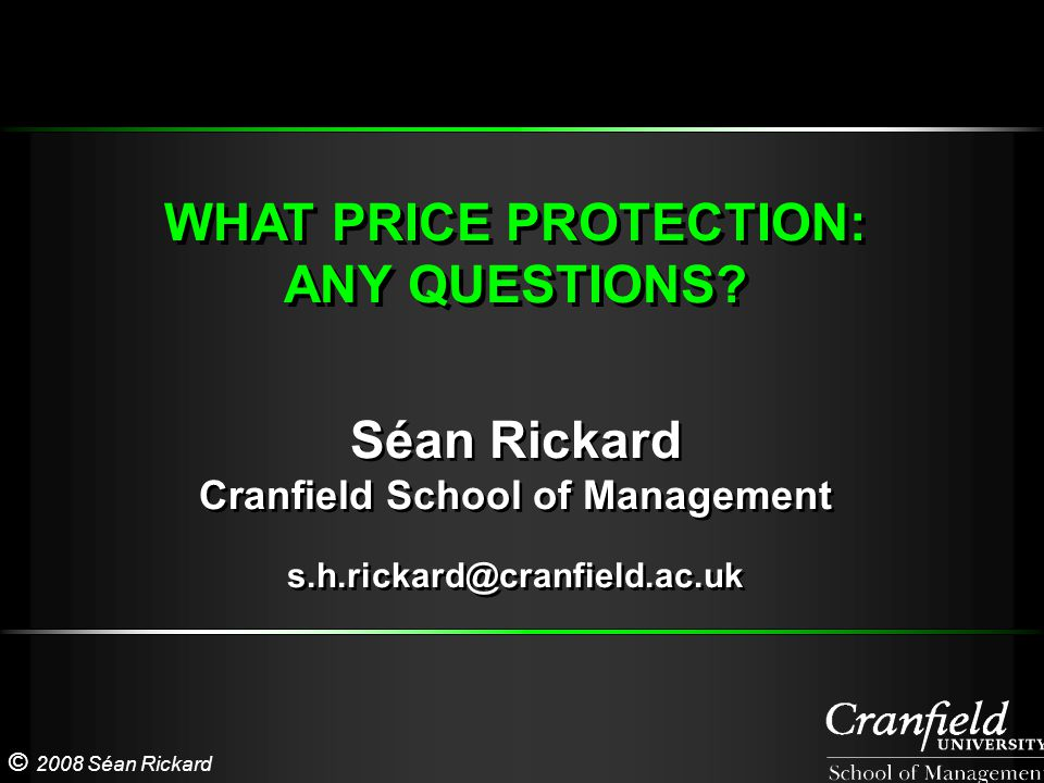 © 2008 Séan Rickard WHAT PRICE PROTECTION: ANY QUESTIONS? WHAT PRICE PROTECTION: ANY QUESTIONS? Séan Rickard Cranfield School of Management s.h.rickar
