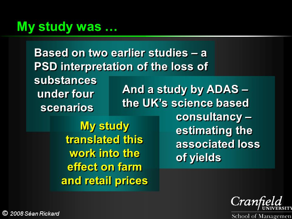 © 2008 Séan Rickard Based on two earlier studies – a PSD interpretation of the loss of substances under four scenarios Based on two earlier studies – a PSD interpretation of the loss of substances under four scenarios My study was … And a study by ADAS – the UK's science based consultancy – estimating the associated loss of yields And a study by ADAS – the UK's science based consultancy – estimating the associated loss of yields My study translated this work into the effect on farm and retail prices