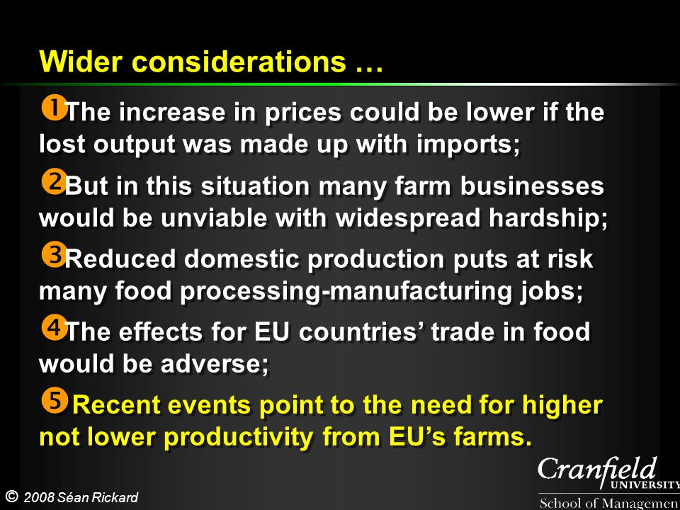 © 2008 Séan Rickard  The increase in prices could be lower if the lost output was made up with imports;  But in this situation many farm businesses would be unviable with widespread hardship;  Reduced domestic production puts at risk many food processing-manufacturing jobs;  The effects for EU countries' trade in food would be adverse;  Recent events point to the need for higher not lower productivity from EU's farms.
