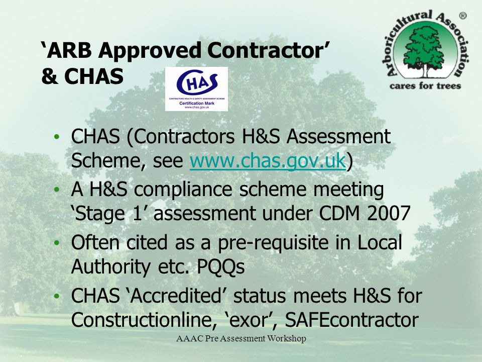 AAAC Pre Assessment Workshop 'ARB Approved Contractor' & CHAS CHAS (Contractors H&S Assessment Scheme, see www.chas.gov.uk)www.chas.gov.uk A H&S compliance scheme meeting 'Stage 1' assessment under CDM 2007 Often cited as a pre-requisite in Local Authority etc.