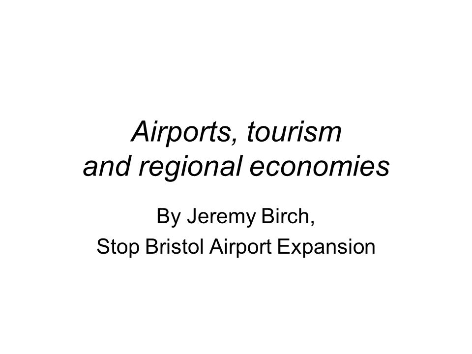 Airports, tourism and regional economies By Jeremy Birch, Stop Bristol Airport Expansion