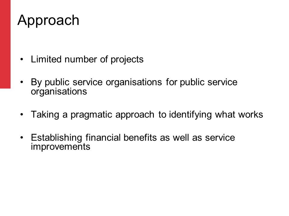 Approach Limited number of projects By public service organisations for public service organisations Taking a pragmatic approach to identifying what works Establishing financial benefits as well as service improvements