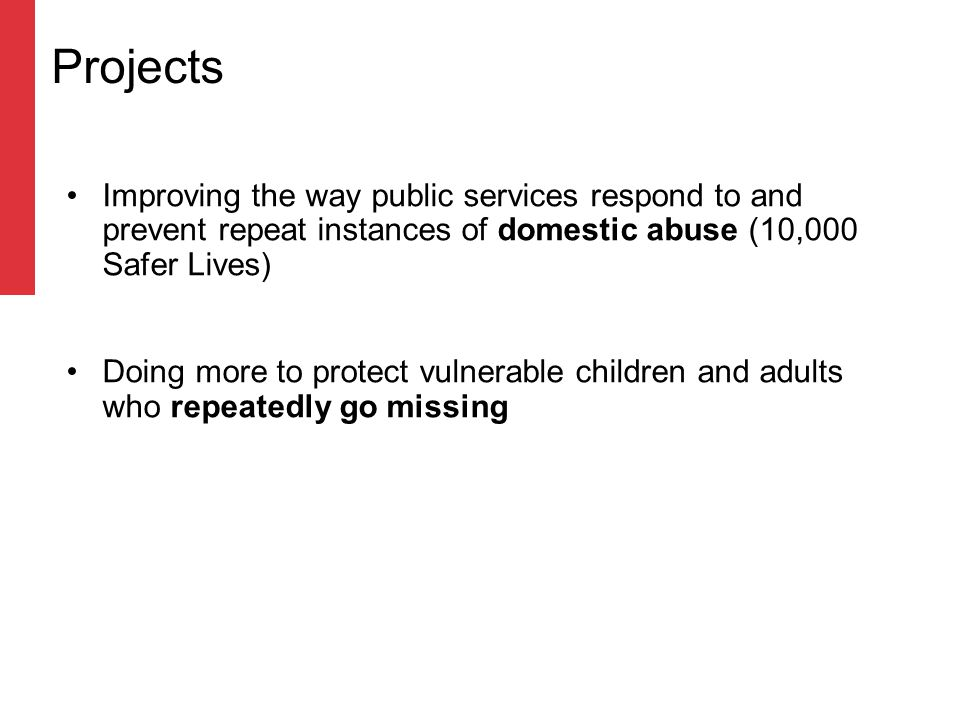 Improving the way public services respond to and prevent repeat instances of domestic abuse (10,000 Safer Lives) Doing more to protect vulnerable children and adults who repeatedly go missing Projects