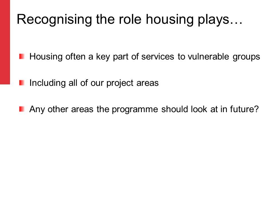 Recognising the role housing plays… Housing often a key part of services to vulnerable groups Including all of our project areas Any other areas the programme should look at in future