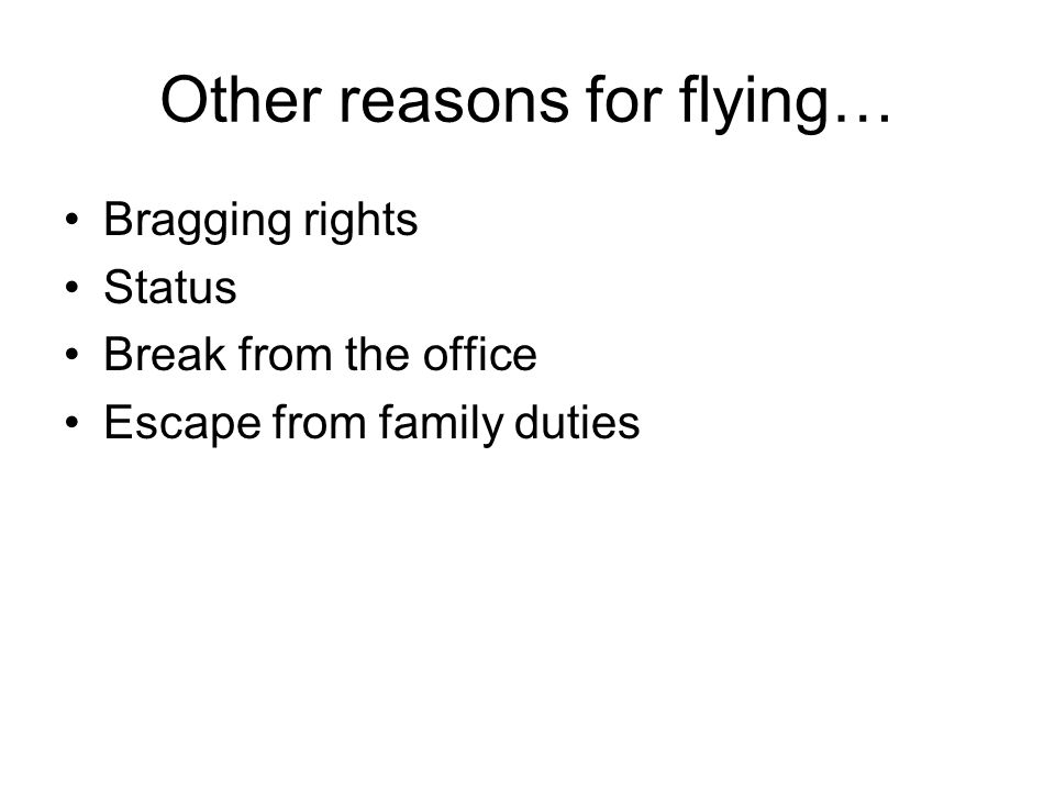 Other reasons for flying… Bragging rights Status Break from the office Escape from family duties