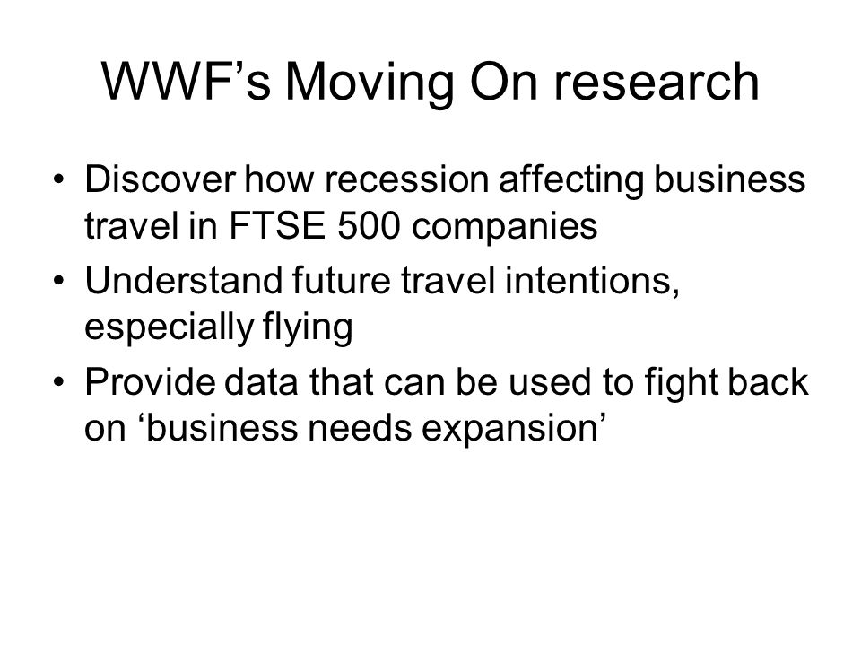 WWF's Moving On research Discover how recession affecting business travel in FTSE 500 companies Understand future travel intentions, especially flying Provide data that can be used to fight back on 'business needs expansion'