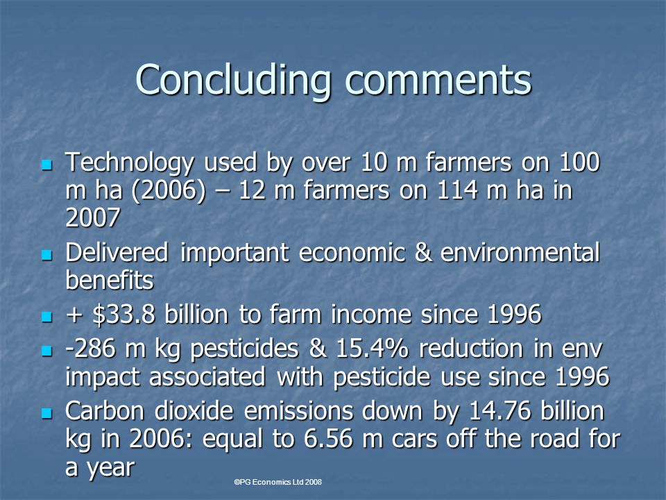 Concluding comments Technology used by over 10 m farmers on 100 m ha (2006) – 12 m farmers on 114 m ha in 2007 Technology used by over 10 m farmers on 100 m ha (2006) – 12 m farmers on 114 m ha in 2007 Delivered important economic & environmental benefits Delivered important economic & environmental benefits + $33.8 billion to farm income since 1996 + $33.8 billion to farm income since 1996 -286 m kg pesticides & 15.4% reduction in env impact associated with pesticide use since 1996 -286 m kg pesticides & 15.4% reduction in env impact associated with pesticide use since 1996 Carbon dioxide emissions down by 14.76 billion kg in 2006: equal to 6.56 m cars off the road for a year Carbon dioxide emissions down by 14.76 billion kg in 2006: equal to 6.56 m cars off the road for a year ©PG Economics Ltd 2008