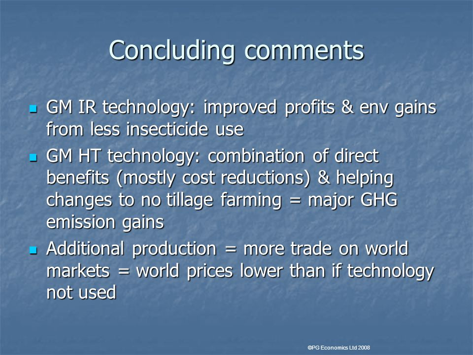 Concluding comments GM IR technology: improved profits & env gains from less insecticide use GM IR technology: improved profits & env gains from less insecticide use GM HT technology: combination of direct benefits (mostly cost reductions) & helping changes to no tillage farming = major GHG emission gains GM HT technology: combination of direct benefits (mostly cost reductions) & helping changes to no tillage farming = major GHG emission gains Additional production = more trade on world markets = world prices lower than if technology not used Additional production = more trade on world markets = world prices lower than if technology not used ©PG Economics Ltd 2008