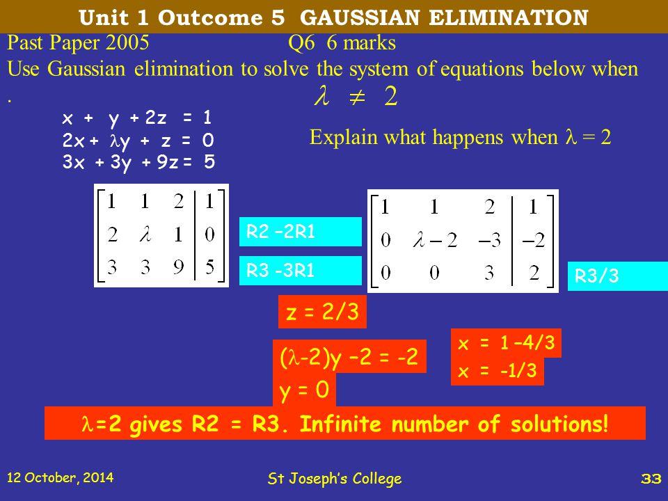 12 October, 2014 St Joseph's College 33 Past Paper 2005Q6 6 marks x + y + 2z = 1 2x + y + z = 0 3x + 3y + 9z = 5 R2 –2R1 R3 -3R1 R3/3 z = 2/3 ( -2)y –2 = -2 y = 0 x = 1 –4/3 x = -1/3 =2 gives R2 = R3.