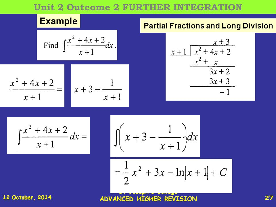 12 October, 2014 St Joseph s College ADVANCED HIGHER REVISION 27 Partial Fractions and Long Division Example Unit 2 Outcome 2 FURTHER INTEGRATION