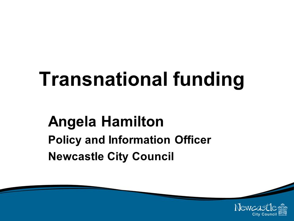 Transnational funding Angela Hamilton Policy and Information Officer Newcastle City Council