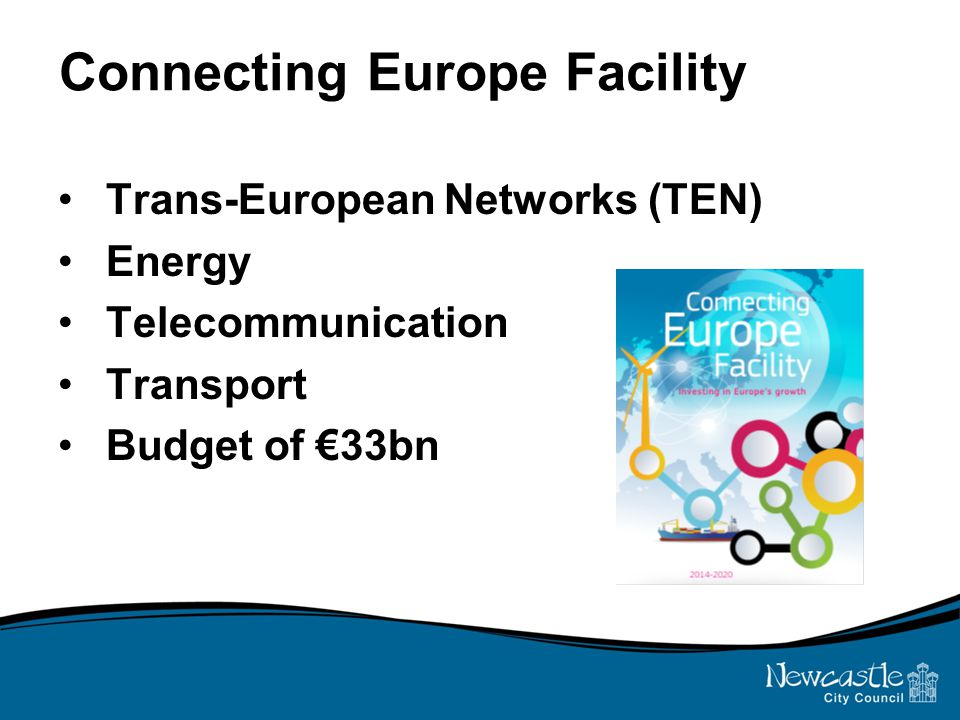 Connecting Europe Facility Trans-European Networks (TEN) Energy Telecommunication Transport Budget of €33bn