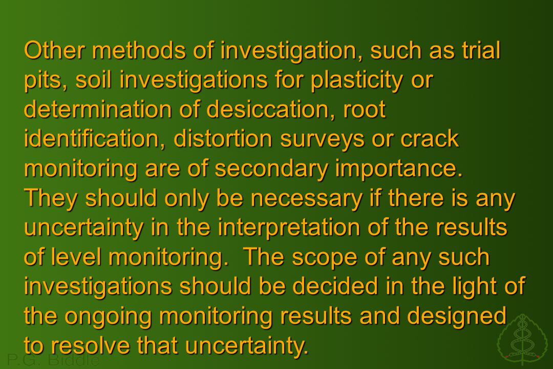 Other methods of investigation, such as trial pits, soil investigations for plasticity or determination of desiccation, root identification, distortion surveys or crack monitoring are of secondary importance.