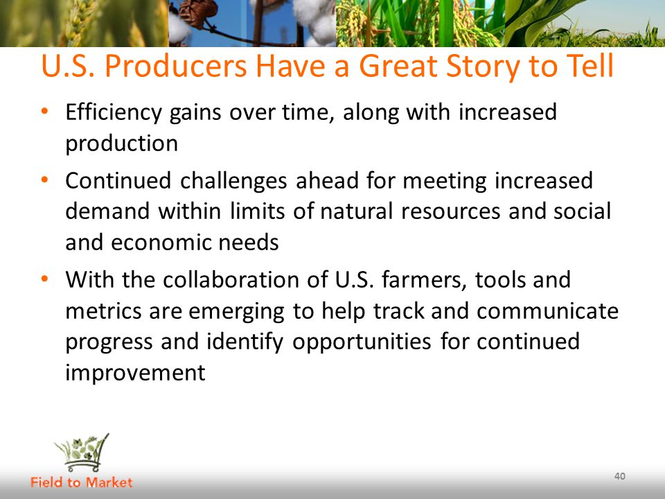 U.S. Producers Have a Great Story to Tell Efficiency gains over time, along with increased production Continued challenges ahead for meeting increased