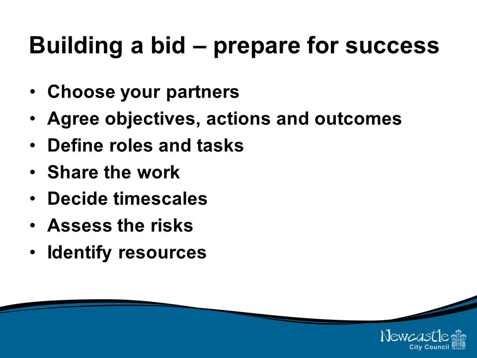 Building a bid – prepare for success Choose your partners Agree objectives, actions and outcomes Define roles and tasks Share the work Decide timescales Assess the risks Identify resources