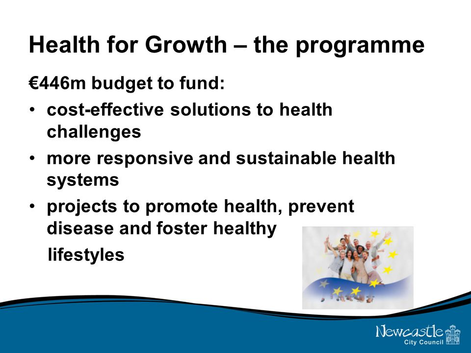 Health for Growth – the programme €446m budget to fund: cost-effective solutions to health challenges more responsive and sustainable health systems projects to promote health, prevent disease and foster healthy lifestyles
