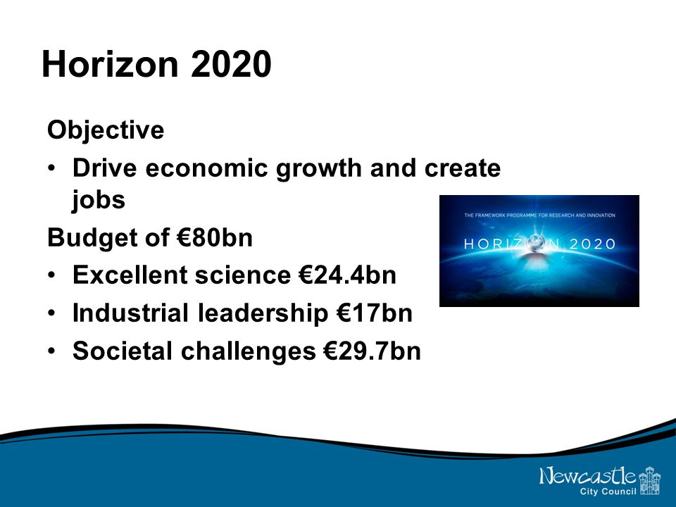 Horizon 2020 Objective Drive economic growth and create jobs Budget of €80bn Excellent science €24.4bn Industrial leadership €17bn Societal challenges €29.7bn