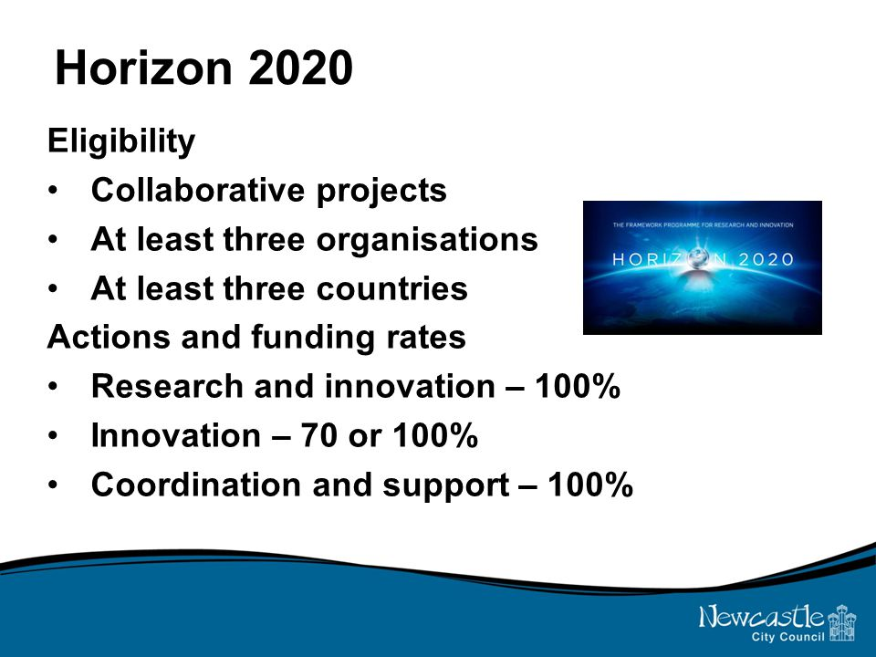 Horizon 2020 Eligibility Collaborative projects At least three organisations At least three countries Actions and funding rates Research and innovation – 100% Innovation – 70 or 100% Coordination and support – 100%