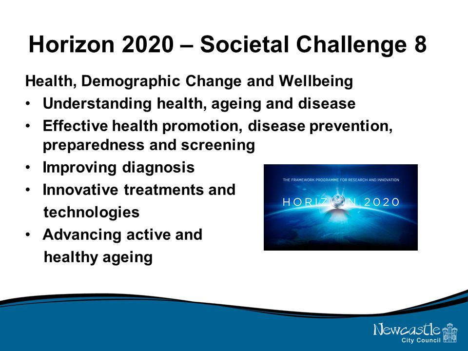Horizon 2020 – Societal Challenge 8 Health, Demographic Change and Wellbeing Understanding health, ageing and disease Effective health promotion, disease prevention, preparedness and screening Improving diagnosis Innovative treatments and technologies Advancing active and healthy ageing