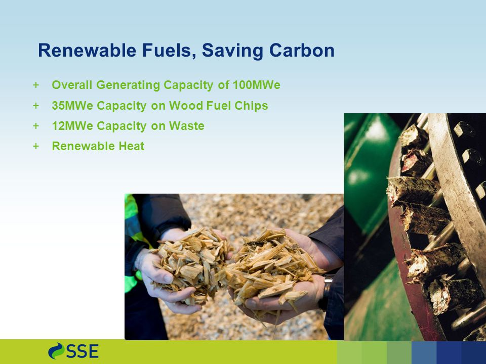 Renewable Fuels, Saving Carbon  Overall Generating Capacity of 100MWe  35MWe Capacity on Wood Fuel Chips  12MWe Capacity on Waste  Renewable Heat