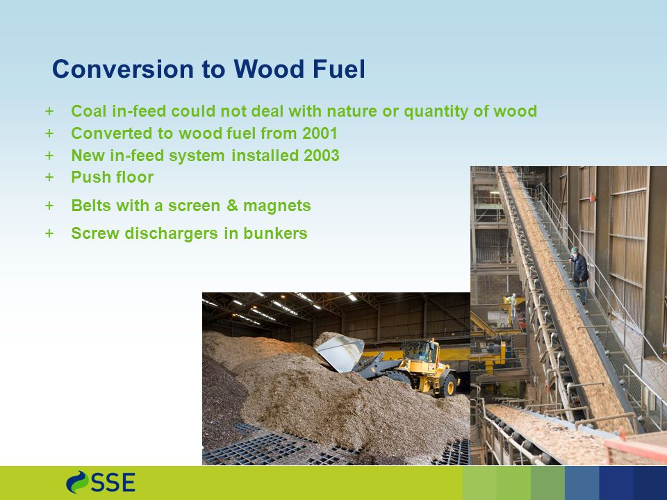 Conversion to Wood Fuel  Coal in-feed could not deal with nature or quantity of wood  Converted to wood fuel from 2001  New in-feed system installed 2003  Push floor  Belts with a screen & magnets  Screw dischargers in bunkers