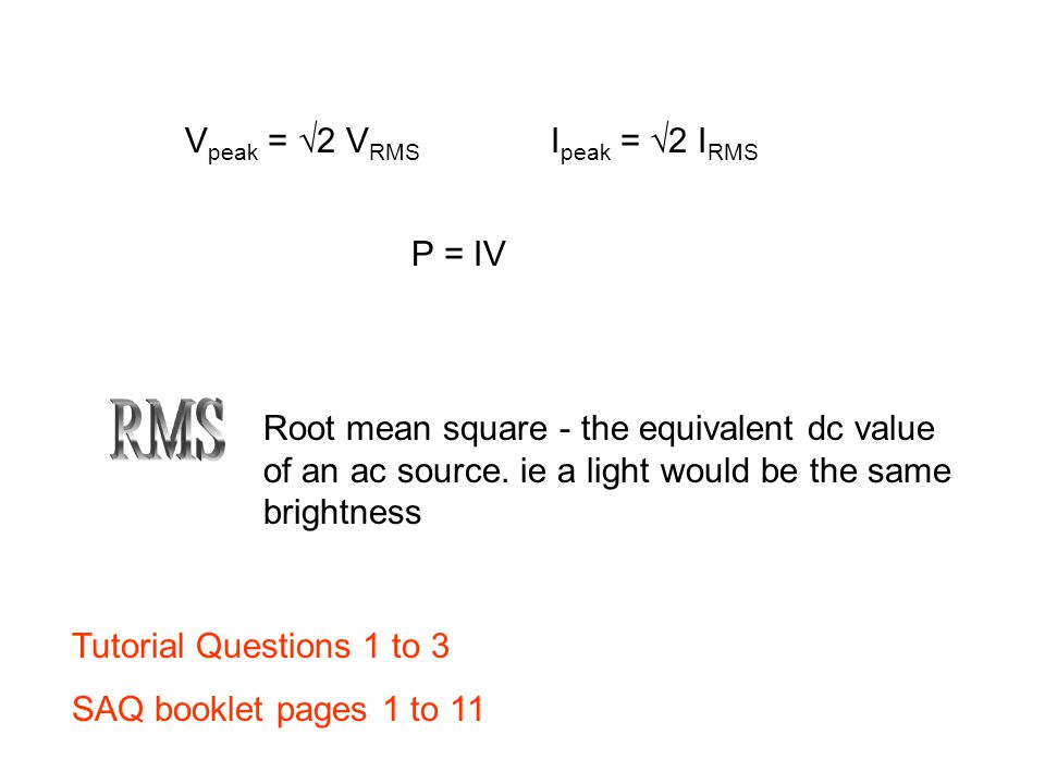 V peak = √2 V RMS I peak = √2 I RMS Root mean square - the equivalent dc value of an ac source.