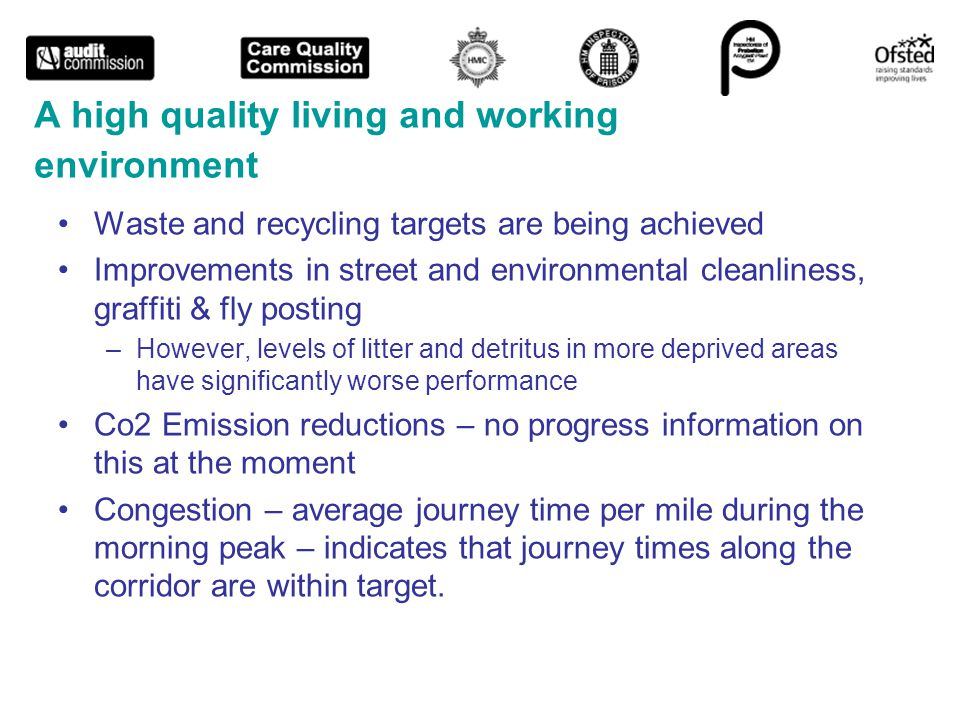 A high quality living and working environment Waste and recycling targets are being achieved Improvements in street and environmental cleanliness, graffiti & fly posting –However, levels of litter and detritus in more deprived areas have significantly worse performance Co2 Emission reductions – no progress information on this at the moment Congestion – average journey time per mile during the morning peak – indicates that journey times along the corridor are within target.