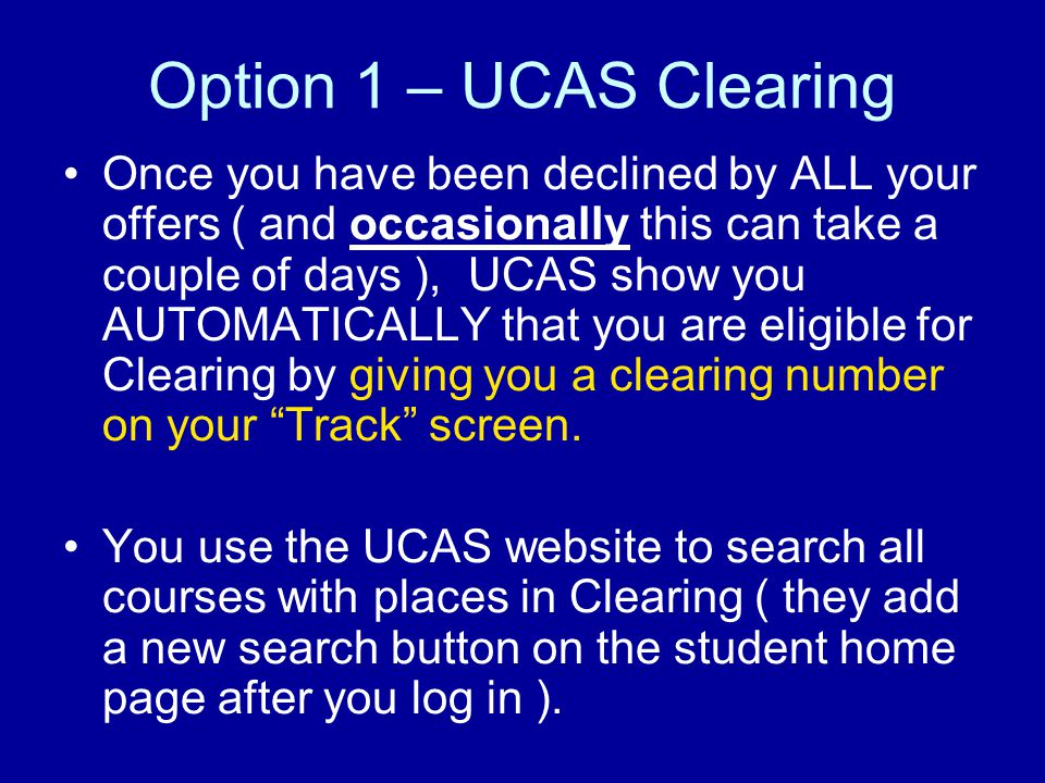 Option 1 – UCAS Clearing Once you have been declined by ALL your offers ( and occasionally this can take a couple of days ), UCAS show you AUTOMATICALLY that you are eligible for Clearing by giving you a clearing number on your Track screen.
