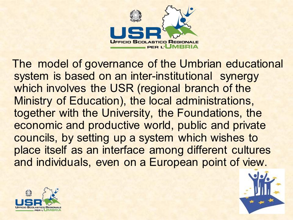 The model of governance of the Umbrian educational system is based on an inter-institutional synergy which involves the USR (regional branch of the Ministry of Education), the local administrations, together with the University, the Foundations, the economic and productive world, public and private councils, by setting up a system which wishes to place itself as an interface among different cultures and individuals, even on a European point of view.