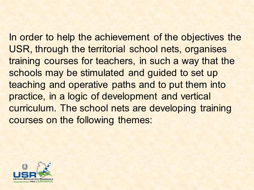 In order to help the achievement of the objectives the USR, through the territorial school nets, organises training courses for teachers, in such a way that the schools may be stimulated and guided to set up teaching and operative paths and to put them into practice, in a logic of development and vertical curriculum.