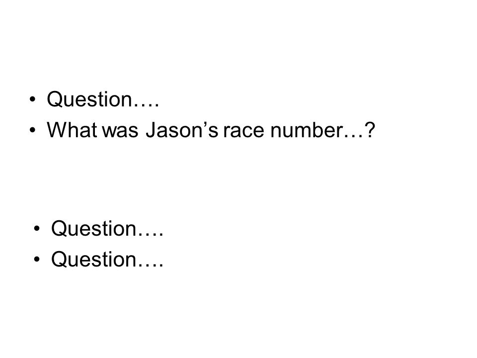 Question…. What was Jason's race number… Question….