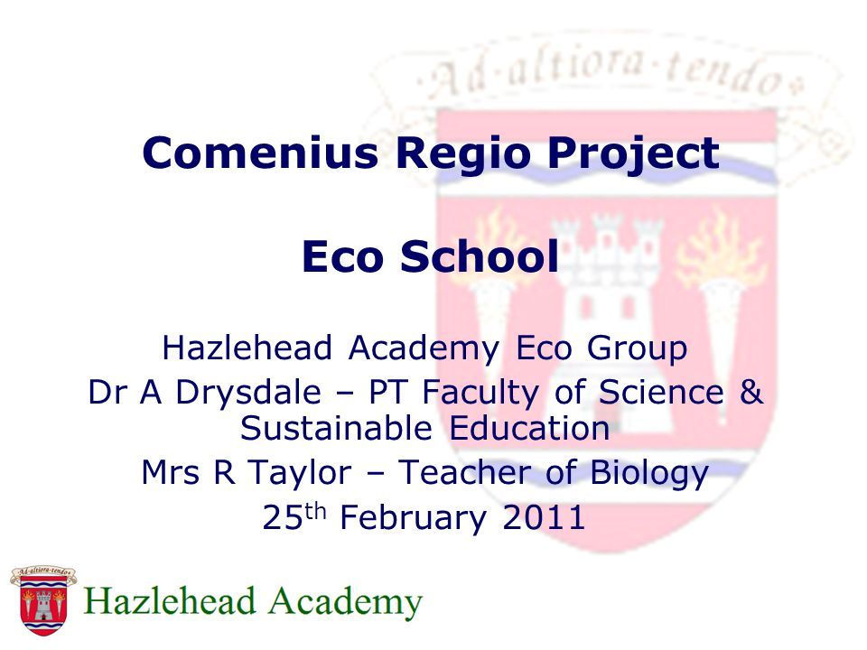 Comenius Regio Project Eco School Hazlehead Academy Eco Group Dr A Drysdale – PT Faculty of Science & Sustainable Education Mrs R Taylor – Teacher of Biology 25 th February 2011
