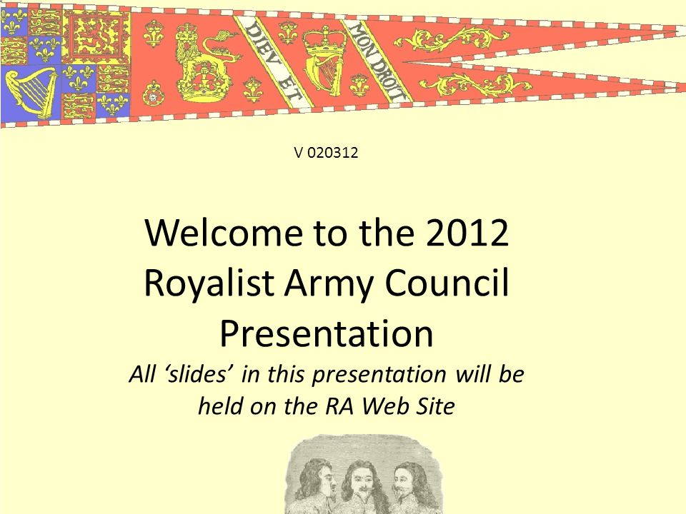 Welcome to the 2012 Royalist Army Council Presentation All 'slides' in this presentation will be held on the RA Web Site V 020312