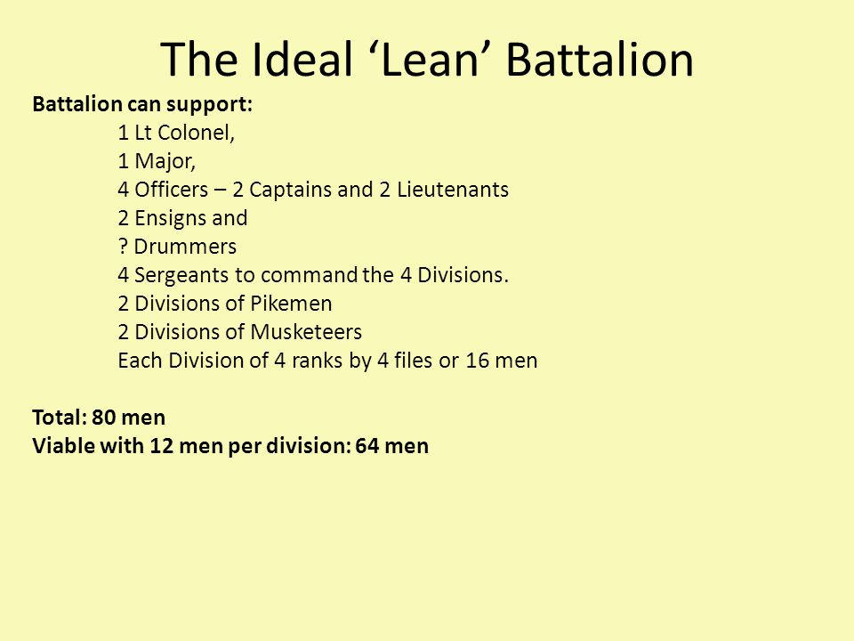 The Ideal 'Lean' Battalion Battalion can support: 1 Lt Colonel, 1 Major, 4 Officers – 2 Captains and 2 Lieutenants 2 Ensigns and .