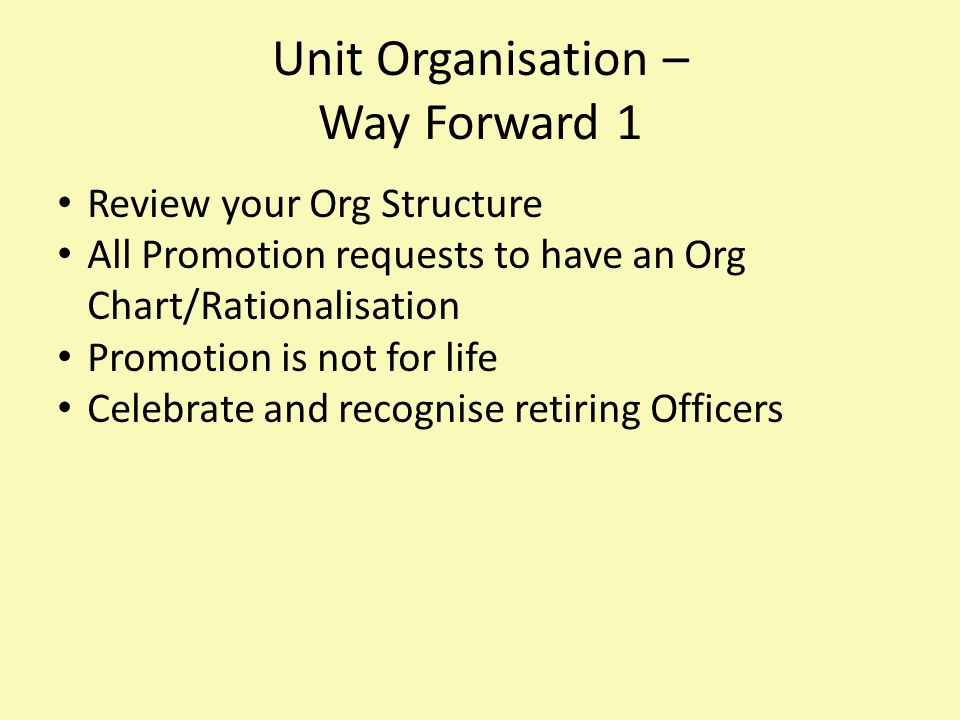 Unit Organisation – Way Forward 1 Review your Org Structure All Promotion requests to have an Org Chart/Rationalisation Promotion is not for life Celebrate and recognise retiring Officers