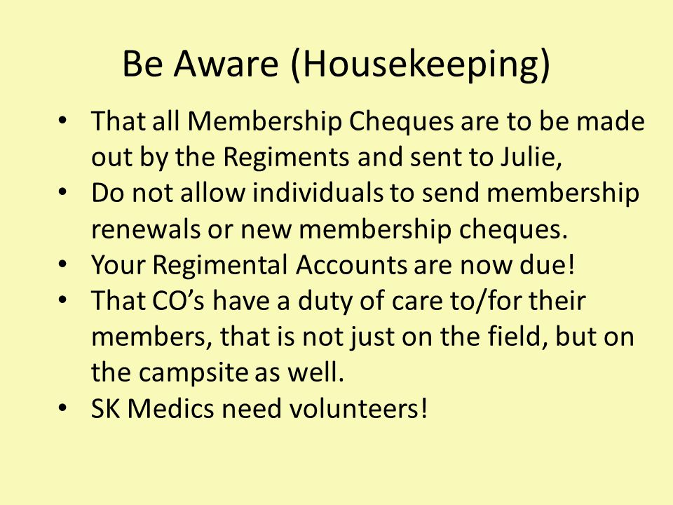Be Aware (Housekeeping) That all Membership Cheques are to be made out by the Regiments and sent to Julie, Do not allow individuals to send membership renewals or new membership cheques.