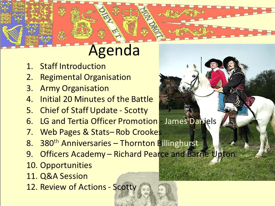 Agenda 1.Staff Introduction 2.Regimental Organisation 3.Army Organisation 4.Initial 20 Minutes of the Battle 5.Chief of Staff Update - Scottyy 6.LG and Tertia Officer Promotion - James Daniels 7.Web Pages & Stats– Rob Crookes 8.380 th Anniversaries – Thornton Billinghurst 9.Officers Academy – Richard Pearce and Barrie Upton 10.Opportunities 11.Q&A Session 12.Review of Actions - Scotty