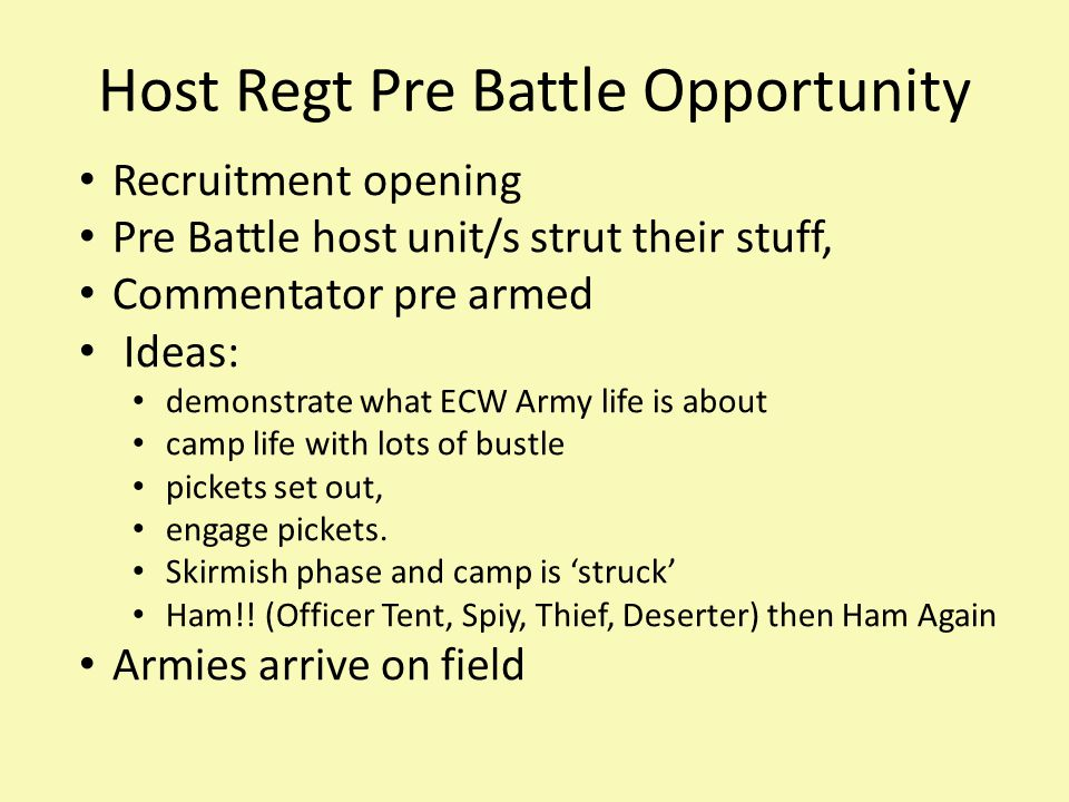 Host Regt Pre Battle Opportunity Recruitment opening Pre Battle host unit/s strut their stuff, Commentator pre armed Ideas: demonstrate what ECW Army life is about camp life with lots of bustle pickets set out, engage pickets.