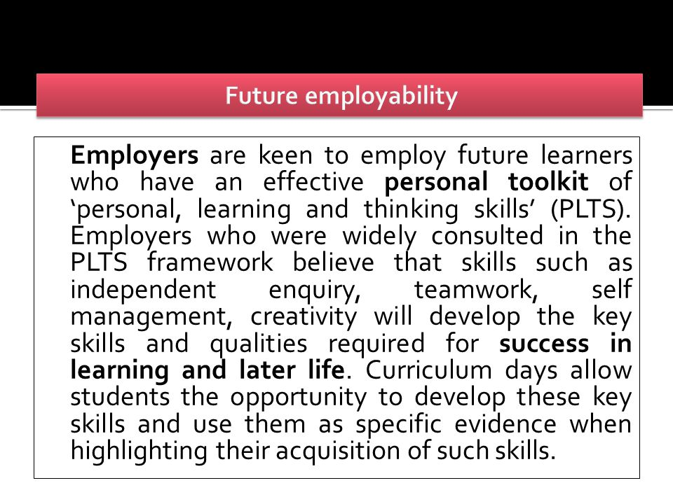 Employers are keen to employ future learners who have an effective personal toolkit of 'personal, learning and thinking skills' (PLTS).