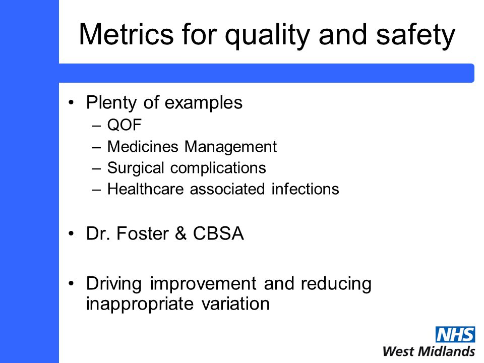 Metrics for quality and safety Plenty of examples –QOF –Medicines Management –Surgical complications –Healthcare associated infections Dr.