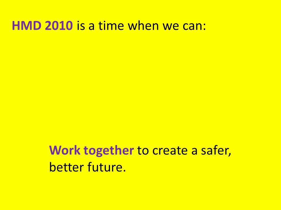 HMD 2010 is a time when we can: Work together to create a safer, better future.