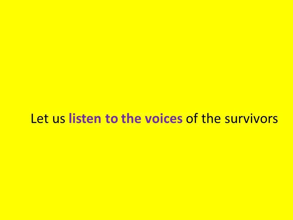 Let us listen to the voices of the survivors