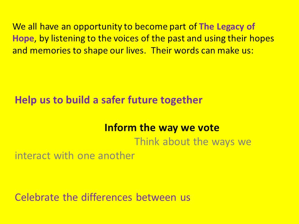 Help us to build a safer future together Inform the way we vote Think about the ways we interact with one another Celebrate the differences between us We all have an opportunity to become part of The Legacy of Hope, by listening to the voices of the past and using their hopes and memories to shape our lives.