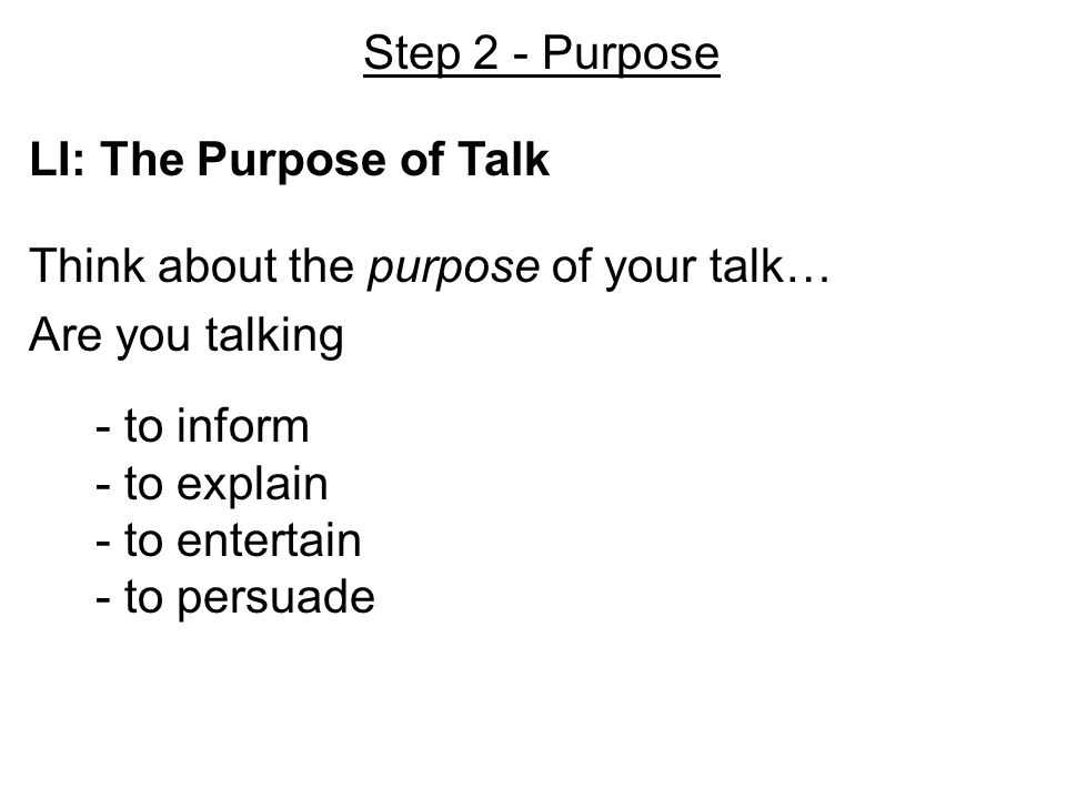 Step 2 - Purpose LI: The Purpose of Talk Think about the purpose of your talk… Are you talking - to inform - to explain - to entertain - to persuade